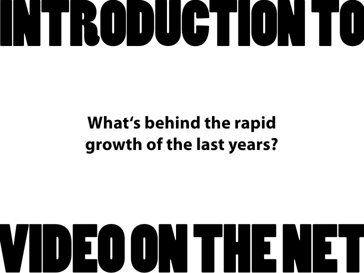 INTRODUCTION TO    What's behind the rapid    growth of the last years?     VIDEO ON THE NET