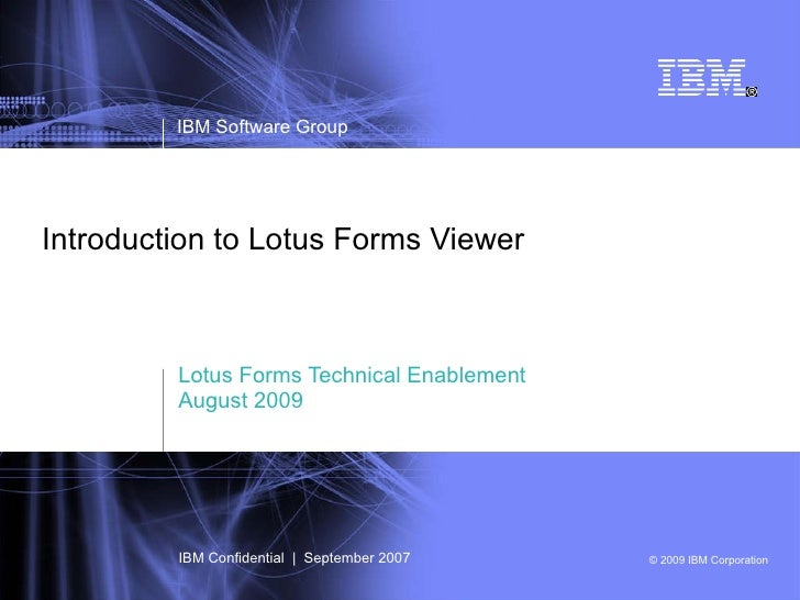 Introduction to Lotus Forms Viewer Lotus Forms Technical Enablement August 2009 IBM Software Group IBM Confidential  |  Se...