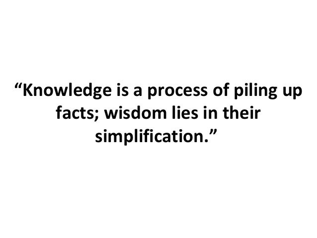 """Knowledge is a process of piling up facts; wisdom lies in their simplification."""