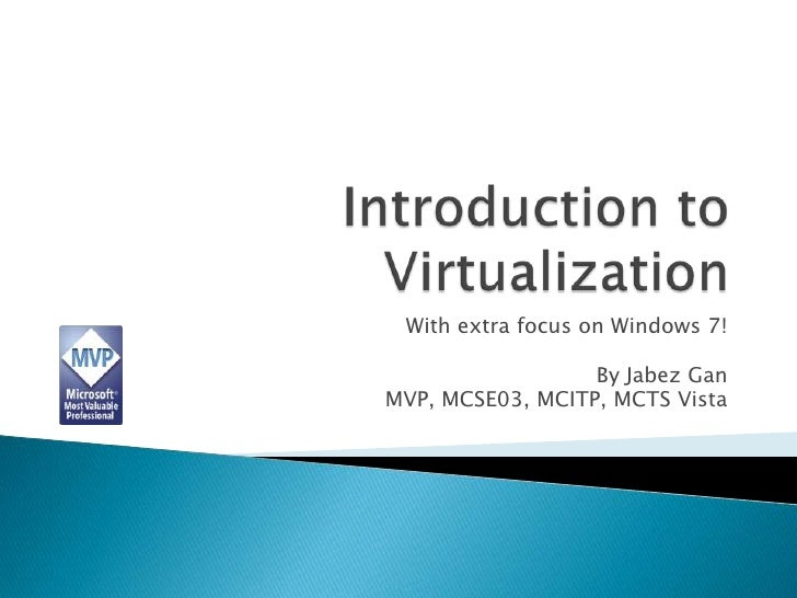 Introduction to Virtualization<br />With extra focus on Windows 7!<br />By Jabez Gan<br />MVP, MCSE03, MCITP, MCTS Vista<b...