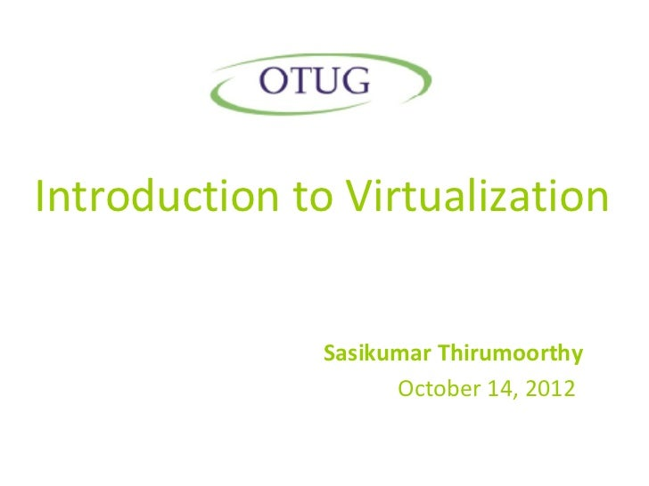 Introduction to Virtualization               Sasikumar Thirumoorthy                     October 14, 2012