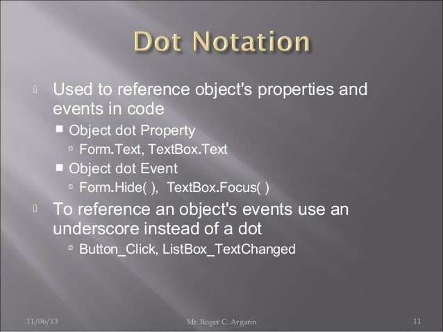   Used to reference object's properties and events in code   Object dot Property  Form.Text, TextBox.Text    Object do...