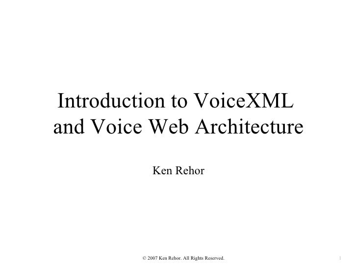 Introduction to VoiceXMLand Voice Web Architecture             Ken Rehor         © 2007 Ken Rehor. All Rights Reserved.   1