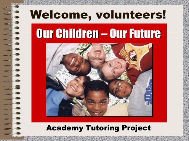 Welcome, volunteers!Our Children – Our Future  Academy Tutoring Project