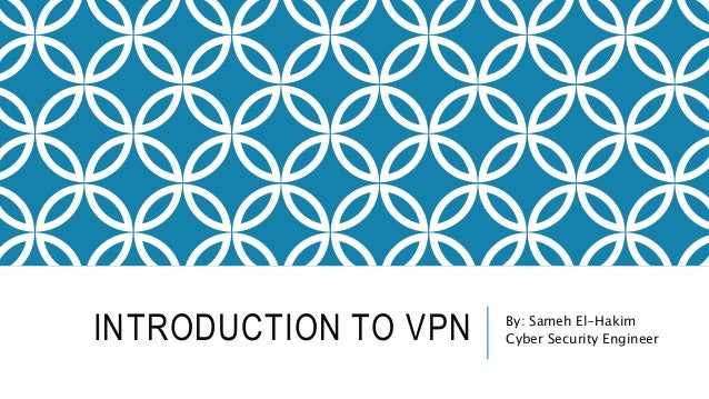 INTRODUCTION TO VPN By: Sameh El-Hakim Cyber Security Engineer