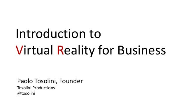 Introduction to Virtual Reality for Business Paolo Tosolini, Founder Tosolini Productions @tosolini
