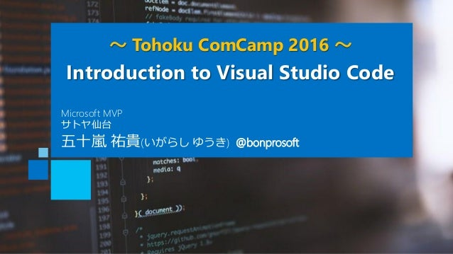 ~ Tohoku ComCamp 2016 ~ Introduction to Visual Studio Code 五十嵐 祐貴(いがらし ゆうき) @bonprosoft Microsoft MVP サトヤ仙台