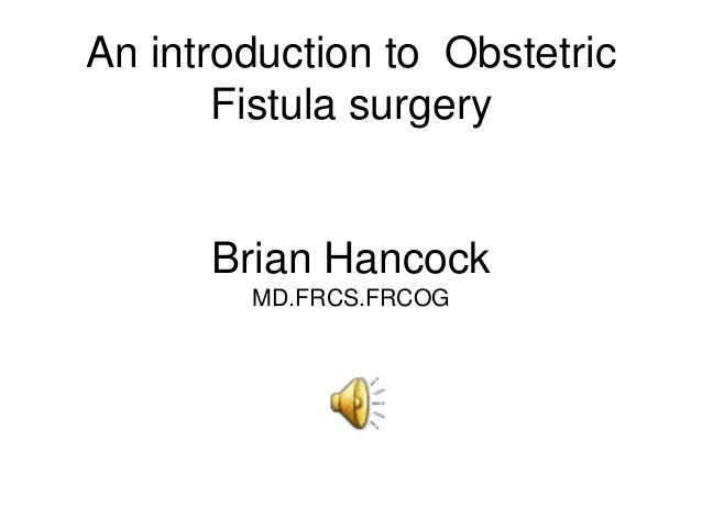 An introduction to Obstetric       Fistula surgery      Brian Hancock        MD.FRCS.FRCOG