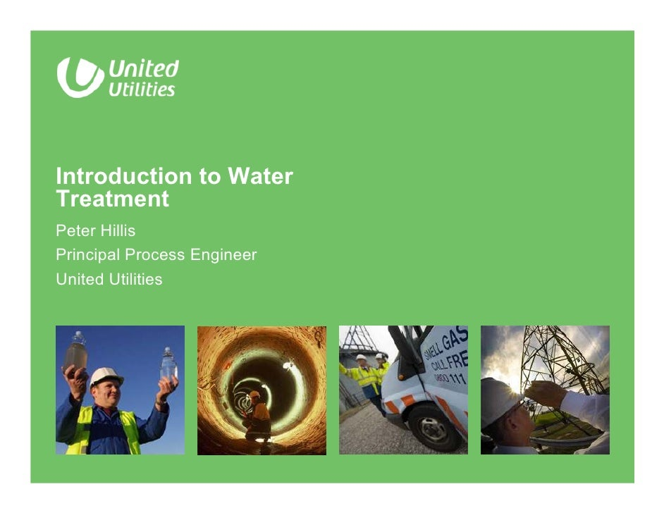 Introduction to Water Treatment Peter Hillis Principal Process Engineer United Utilities