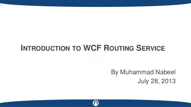 By Muhammad Nabeel July 28, 2013 INTRODUCTION TO WCF ROUTING SERVICE