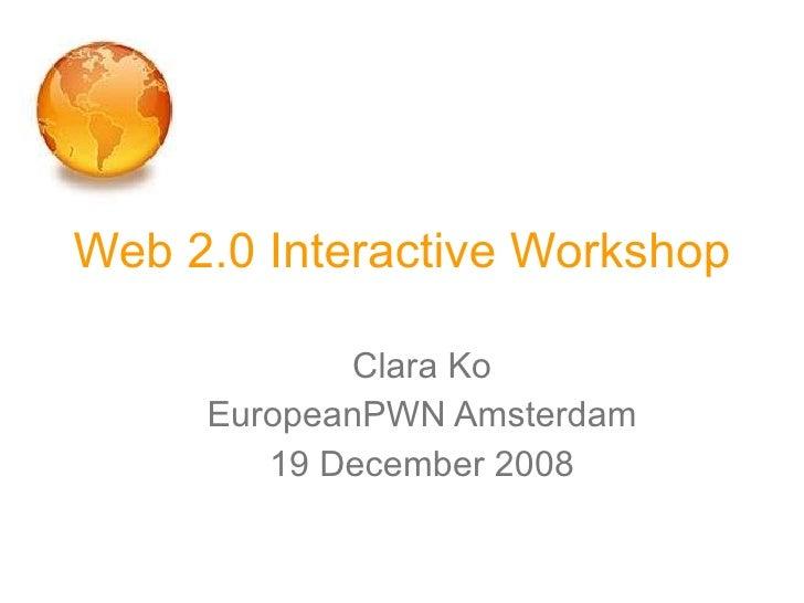 Web 2.0 Interactive Workshop <ul><ul><li>Clara Ko </li></ul></ul><ul><ul><li>EuropeanPWN Amsterdam </li></ul></ul><ul><ul>...