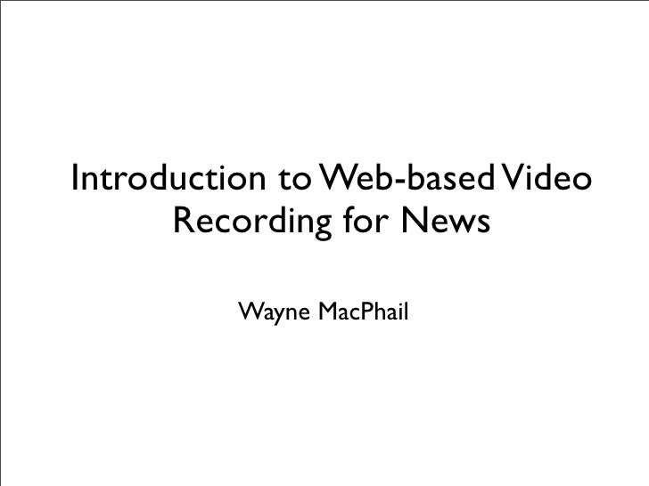 Introduction to Web-based Video       Recording for News           Wayne MacPhail