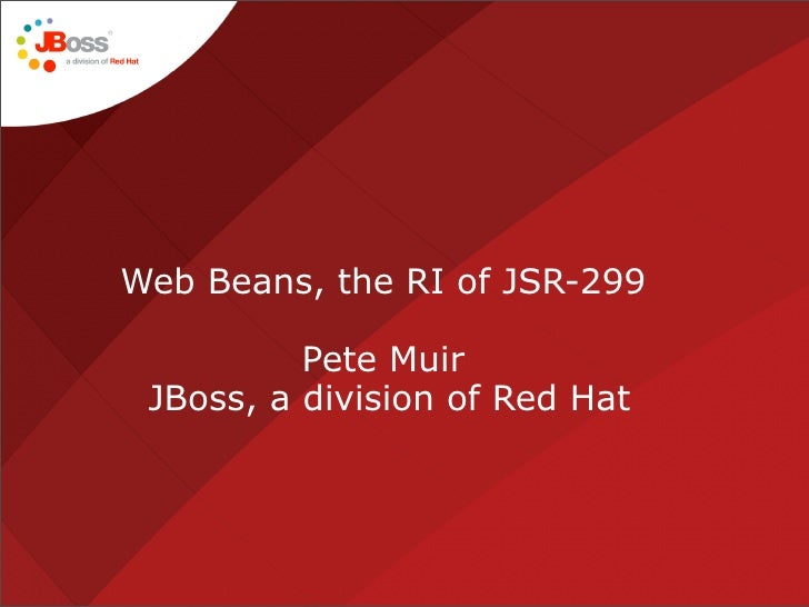 Web Beans, the RI of JSR-299            Pete Muir  JBoss, a division of Red Hat