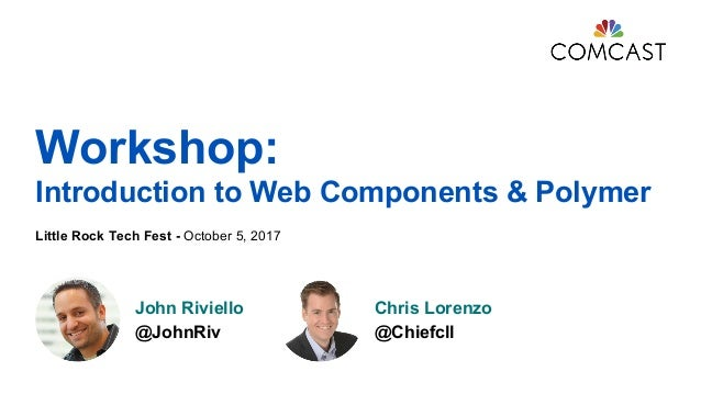 Workshop: Introduction to Web Components & Polymer Little Rock Tech Fest - October 5, 2017 John Riviello @JohnRiv Chris Lo...