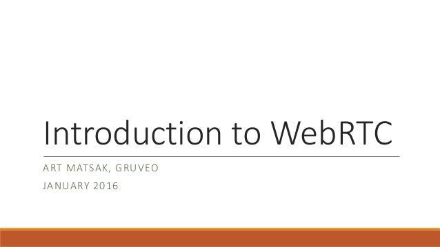 Introduction to WebRTC ART MATSAK, GRUVEO JANUARY 2016