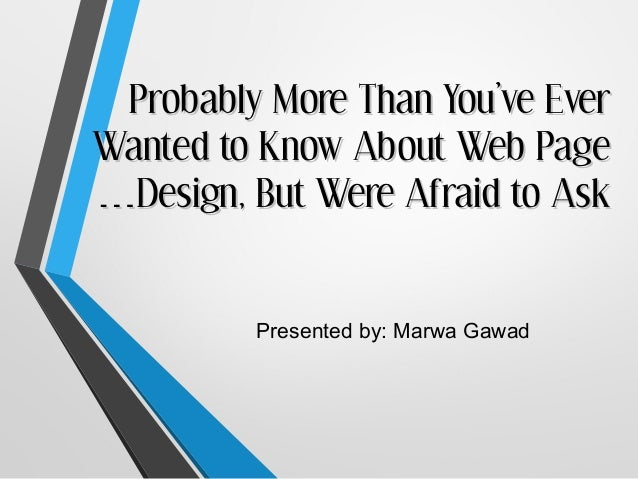 Probably More Than You've EverWanted to Know About Web Page…Design, But Were Afraid to Ask         Presented by: Marwa Gawad