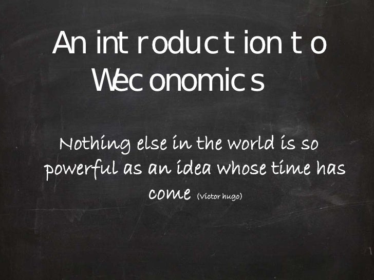 An introduction to    Weconomics  Nothing else in the world is so powerful as an idea whose time has             come (Vic...