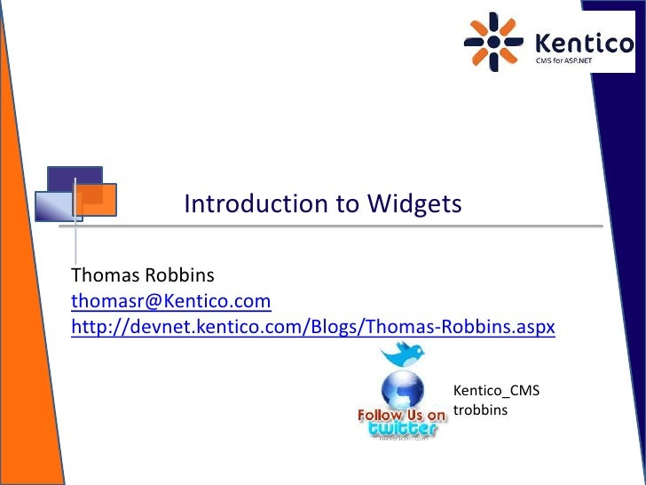 Introduction to Widgets<br />Thomas Robbins<br />thomasr@Kentico.com<br />http://devnet.kentico.com/Blogs/Thomas-Robbins.a...