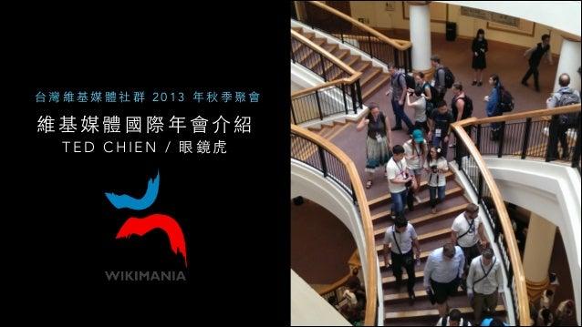 台灣維基媒體社群 2013 年秋季聚會  維基媒體國際年會介紹 T E D C H I E N / 眼 鏡 ⻁虎
