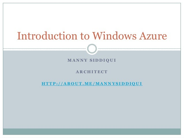 Introduction to Windows Azure MANNY SIDDIQUI ARCHITECT HTTP://ABOUT.ME/MANNYSIDDIQUI