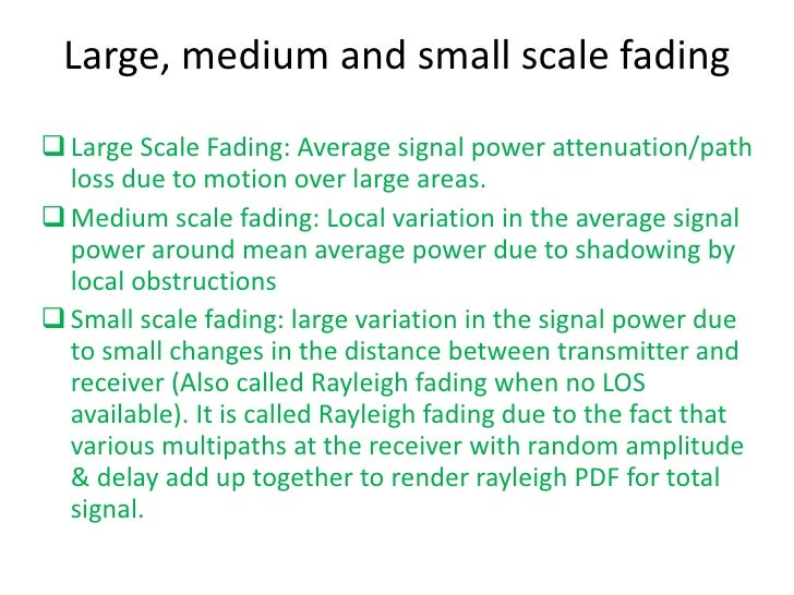 large scale fading Small-scale models (fading models) propagation models that characterize rapid fluctuations of the received signal strength over very short travel distances (few.