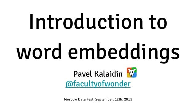 Introduction to word embeddings Pavel Kalaidin @facultyofwonder Moscow Data Fest, September, 12th, 2015