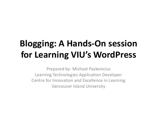 Blogging: A Hands-On session for Learning VIU's WordPress Prepared by: Michael Paskevicius Learning Technologies Applicati...