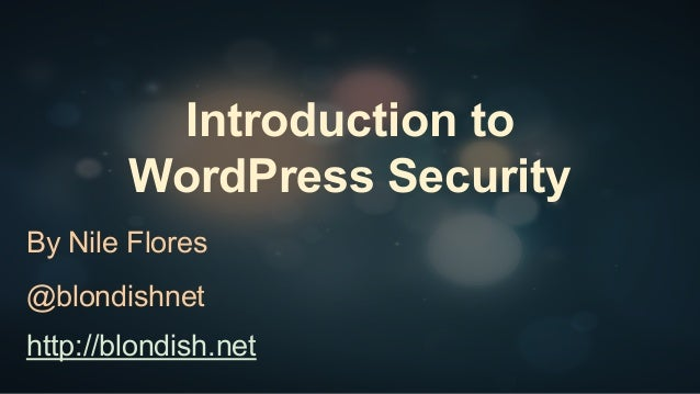 Introduction to WordPress Security By Nile Flores @blondishnet http://blondish.net