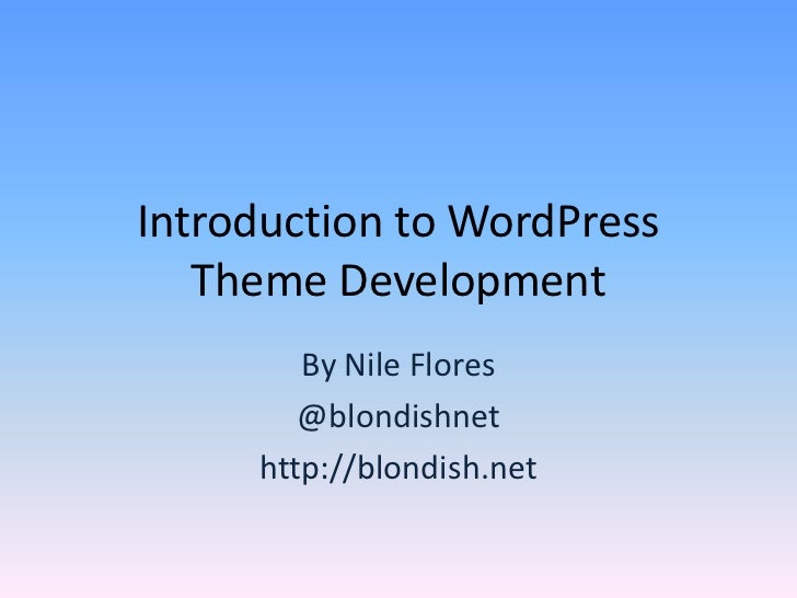 Introduction to WordPress   Theme Development        By Nile Flores        @blondishnet     http://blondish.net