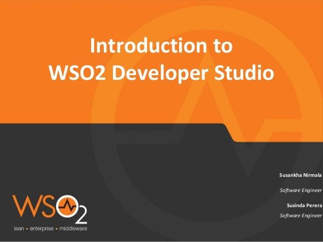 Software Engineer Susankha Nirmala Introduction to WSO2 Developer Studio Susinda Perera Software Engineer