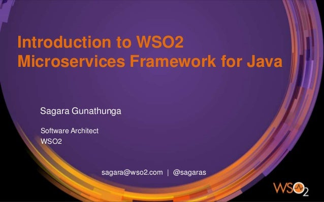 Introduction to WSO2 Microservices Framework for Java Sagara Gunathunga Software Architect WSO2 sagara@wso2.com | @sagaras