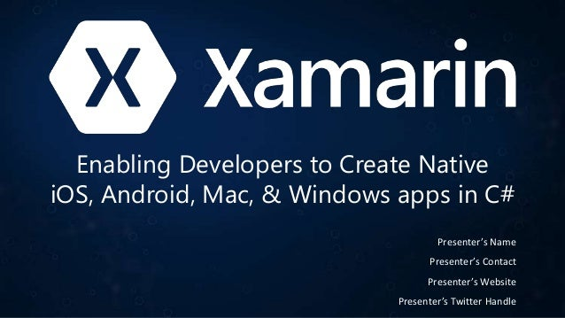 Enabling Developers to Create Native iOS, Android, Mac, & Windows apps in C# Presenter's Name Presenter's Contact Presente...
