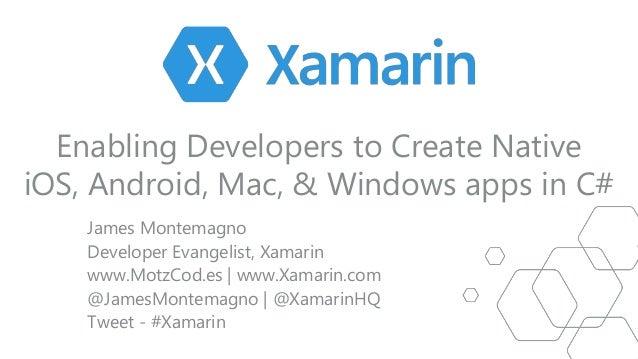 Enabling Developers to Create Native iOS, Android, Mac, & Windows apps in C# James Montemagno Developer Evangelist, Xamari...