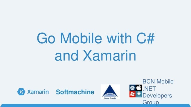 Go Mobile with C# and Xamarin BCN Mobile .NET Developers Group Softmachine