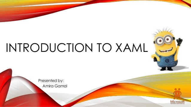 INTRODUCTION TO XAML Presented by: Amira Gamal
