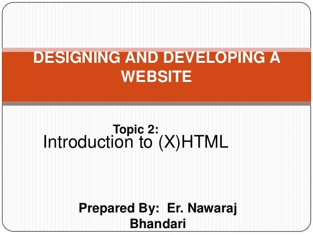 Prepared By: Er. Nawaraj Bhandari DESIGNING AND DEVELOPING A WEBSITE Topic 2: Introduction to (X)HTML