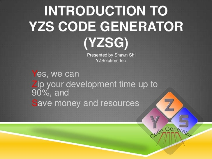 INTRODUCTION TOYZS CODE GENERATOR       (YZSG)             Presented by Shawn Shi                 YZSolution, Inc.Yes, we ...