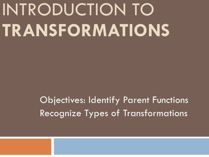 INTRODUCTION TO  TRANSFORMATIONS   Objectives: Identify Parent Functions Recognize Types of Transformations
