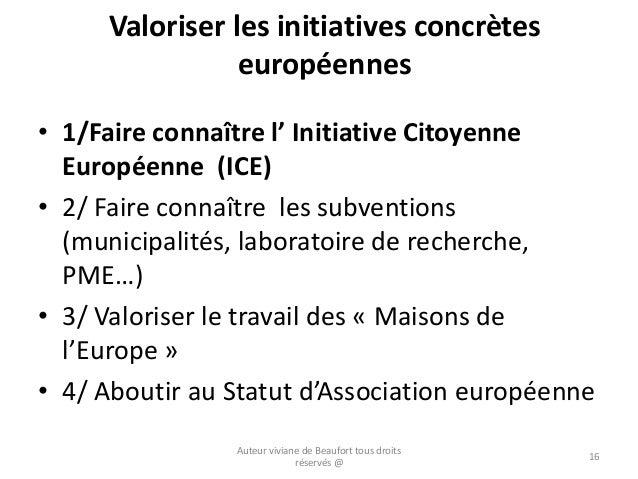 Valoriser les initiatives concrètes européennes • 1/Faire connaître l' Initiative Citoyenne Européenne (ICE) • 2/ Faire co...