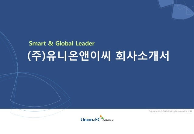 Smart & Global Leader(주)유니온앤이씨 회사소개서                        Copyright @UNION&EC All right reserved 2012.11