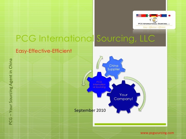 PCG International Sourcing, LLC Easy-Effective-Efficient www.pcgsourcing.com September 2010 PCG – Your Sourcing Agent in C...