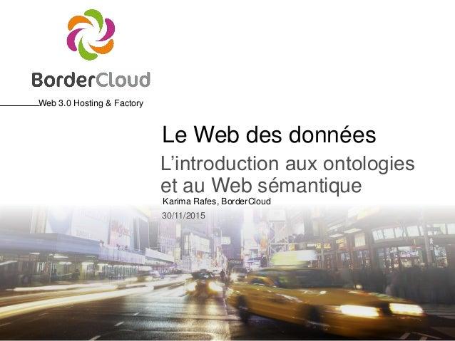 Web 3.0 Hosting & Factory Karima Rafes, BorderCloud 30/11/2015 Le Web des données L'introduction aux ontologies et au Web ...
