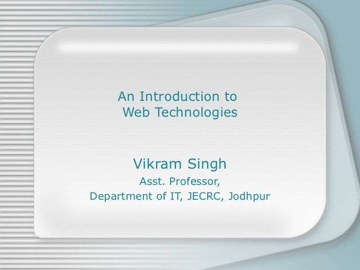 An Introduction to  Web Technologies Vikram Singh Asst. Professor, Department of IT, JECRC, Jodhpur