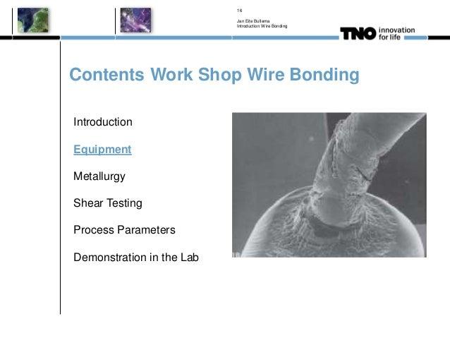 Contents Work Shop Wire Bonding Jan Eite Bullema Introduction Wire Bonding 16 Introduction Equipment Metallurgy Shear Test...