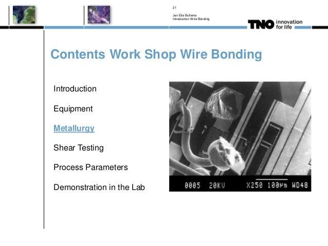 Contents Work Shop Wire Bonding Jan Eite Bullema Introduction Wire Bonding 21 Introduction Equipment Metallurgy Shear Test...