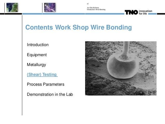 Contents Work Shop Wire Bonding Jan Eite Bullema Introduction Wire Bonding 41 Introduction Equipment Metallurgy (Shear) Te...