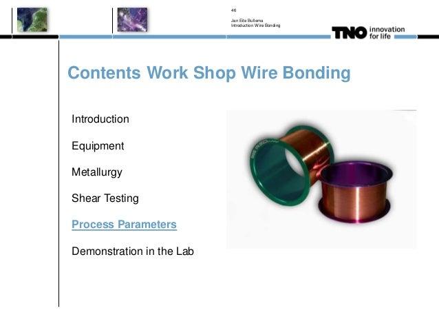 Contents Work Shop Wire Bonding Jan Eite Bullema Introduction Wire Bonding 46 Introduction Equipment Metallurgy Shear Test...