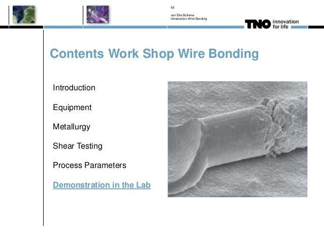 Contents Work Shop Wire Bonding Jan Eite Bullema Introduction Wire Bonding 56 Introduction Equipment Metallurgy Shear Test...