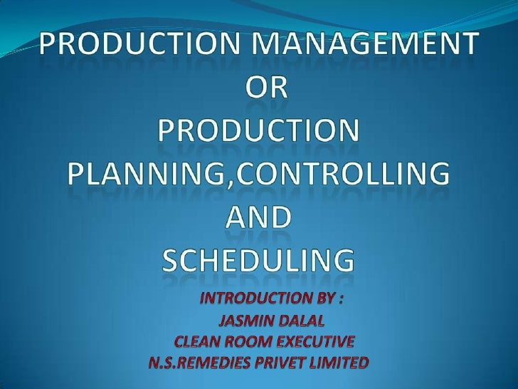 PRODUCTION MANAGEMENTOR PRODUCTION PLANNING,CONTROLLING AND SCHEDULING<br />INTRODUCTION BY : <br />       JASMIN DALAL<br...