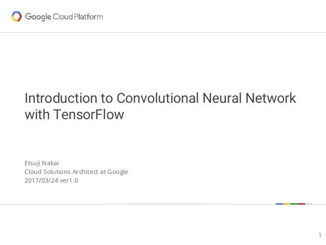 Google confidential | Do not distribute Introduction to Convolutional Neural Network with TensorFlow Etsuji Nakai Cloud So...